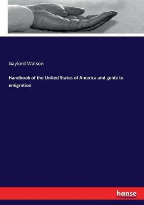 Handbook of the United States of America and guide to emigration by Gaylord Watson