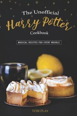 The Unofficial Harry Potter Cookbook by Tom Flay