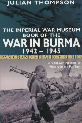The Imperial War Museum Book of the War in Burma 1942-1945 by Julian Thompson