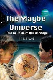 The Maybe Universe: How to Reclaim Our Heritage by J. H. Hacsi image