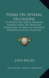 Poems on Several Occasions: To Which Are Added Dramatic Epistles from the Principal Characters in Some of Our Most Approved English Tragedies (1754) by John Miller