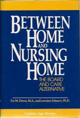 Between Home and Nursing Home: The Board and Care Alternative by Ivy M. Down