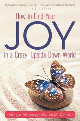 How to Find Your Joy in a Crazy, Upside-Down World by Ed D D Min Ginger Grancagnolo