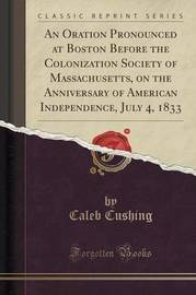 An Oration Pronounced at Boston Before the Colonization Society of Massachusetts, on the Anniversary of American Independence, July 4, 1833 (Classic Reprint) by Caleb Cushing