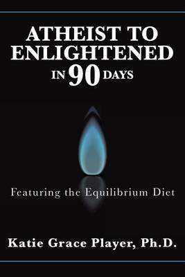 Atheist to Enlightened in 90 Days by Ph D Katie Grace Player