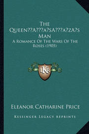 The Queena Acentsacentsa A-Acentsa Acentss Man: A Romance of the Wars of the Roses (1905) by Eleanor Catharine Price