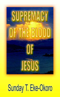 Supremacy Of The Blood Of Jesus by Sunday , T. Eke-Okoro