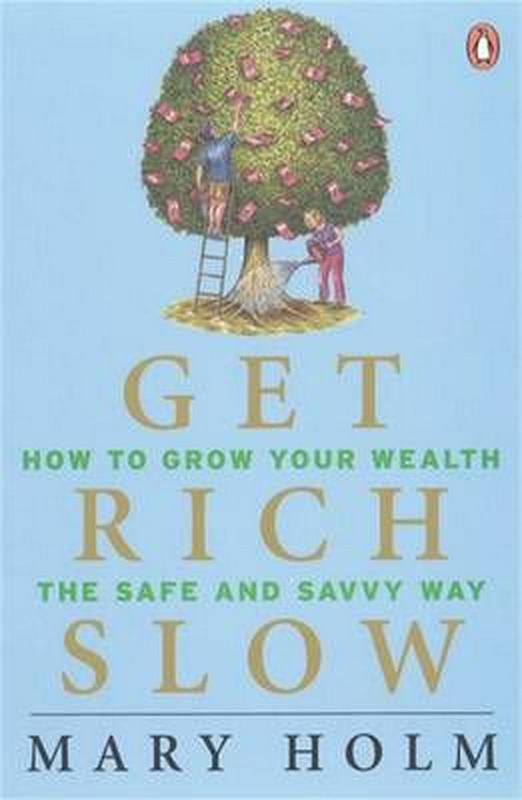 Get Rich Slow: How to Grow Your Wealth the Safe and Savvy Way by Mary Holm