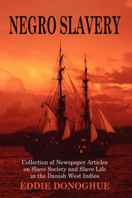 Negro Slavery: Slave Society and Slave Life in the Danish West Indies by Eddie Donoghue