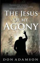The Jesus of My Agony by Don Adamson