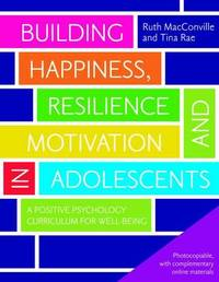 Building Happiness, Resilience and Motivation in Adolescents by Ruth MacConville