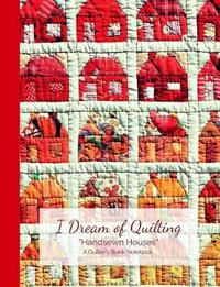I Dream of Quilting Handsewn Houses a Quilter's Blank Notebook by Ahri's Notebooks & Journals