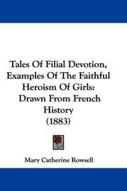 Tales of Filial Devotion, Examples of the Faithful Heroism of Girls: Drawn from French History (1883) by Mary Catherine Rowsell