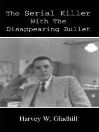 The Serial Killer With the Disappearing Bullet by Harvey W. Gladhill image