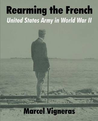 Rearming the French: United States Army in World War II by Marcel Vigneras