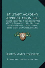 Military Academy Appropriation Bill: Hearing Before a Subcommittee of the Committee on Military Affairs United States Senate, Sixty-Sixth Congress, Second Session (1920) by United States Congress