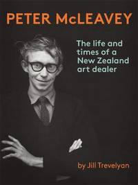 Peter McLeavey: The Life and Times of a New Zealand Art Dealer by Jill Trevelyan