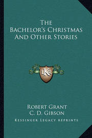 The Bachelor's Christmas and Other Stories by C. D. Gibson