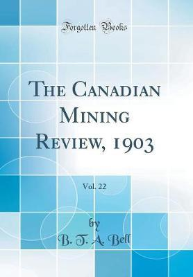 The Canadian Mining Review, 1903, Vol. 22 (Classic Reprint) by B T a Bell image
