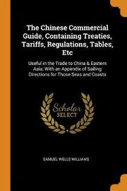 The Chinese Commercial Guide, Containing Treaties, Tariffs, Regulations, Tables, Etc by Samuel Wells Williams (