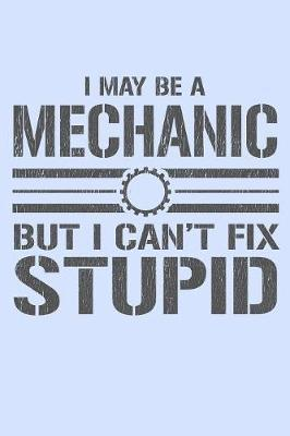 I May Be a Mechanic But I Can't Fix Stupid by Janice H McKlansky Publishing