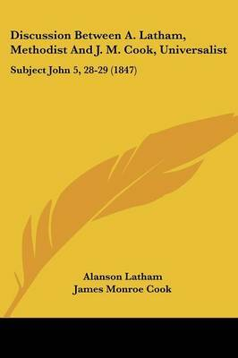 Discussion Between A. Latham, Methodist And J. M. Cook, Universalist: Subject John 5, 28-29 (1847) by Alanson Latham image