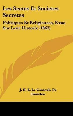 Les Sectes Et Societes Secretes: Politiques Et Religieuses, Essai Sur Leur Historie (1863) by J H E Le Couteulx De Canteleu