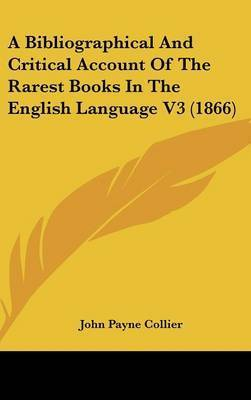 A Bibliographical and Critical Account of the Rarest Books in the English Language V3 (1866) by John Payne Collier