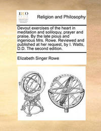 Devout Exercises of the Heart in Meditation and Soliloquy, Prayer and Praise. by the Late Pious and Ingenious Mrs. Rowe. Reviewed and Published at Her Request, by I. Watts, D.D. the Second Edition. by Elizabeth Singer Rowe