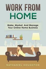 Work from Home: Make, Manage, and Market Your Online Home Business by Nathaniel Houghton image