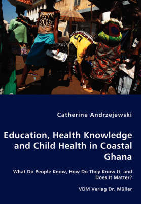 Education, Health Knowledge and Child Health in Coastal Ghana - What Do People Know, How Do They Know It, and Does It Matter? by Catherine Andrzejewski