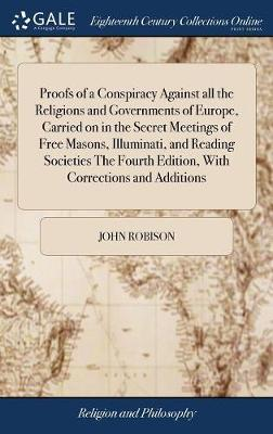 Proofs of a Conspiracy Against All the Religions and Governments of Europe, Carried on in the Secret Meetings of Free Masons, Illuminati, and Reading Societies the Fourth Edition, with Corrections and Additions by John Robison