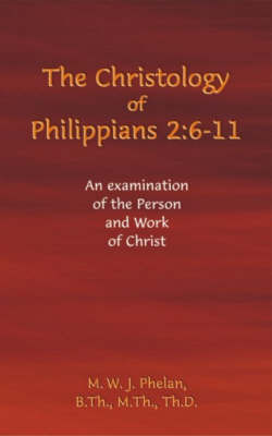 The Christology of Philippians 2:6- 11 by M.W.J. Phelan