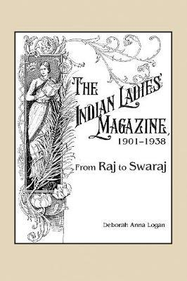 The Indian Ladies' Magazine, 1901-1938 by Deborah Anna Logan