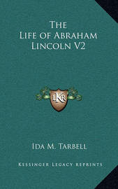 The Life of Abraham Lincoln V2 by Ida M Tarbell