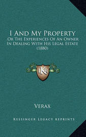 I and My Property: Or the Experiences of an Owner in Dealing with His Legal Estate (1880) by . Verax