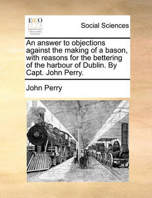 An Answer to Objections Against the Making of a Bason, with Reasons for the Bettering of the Harbour of Dublin. by Capt. John Perry. by John Perry