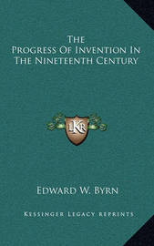 The Progress of Invention in the Nineteenth Century by Edward W. Byrn