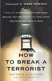 How to Break a Terrorist by Matthew Alexander