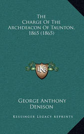 The Charge of the Archdeacon of Taunton, 1865 (1865) by George Anthony Denison