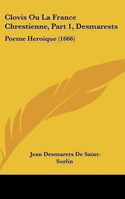 Clovis Ou La France Chrestienne, Part 1, Desmarests: Poeme Heroique (1666) by Jean Desmarets De Saint-Sorlin