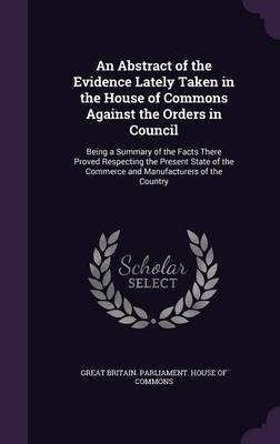 An Abstract of the Evidence Lately Taken in the House of Commons Against the Orders in Council