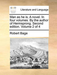 Man as He Is. a Novel. in Four Volumes. by the Author of Hermsprong. Second Edition. Volume 2 of 4 by Robert Bage