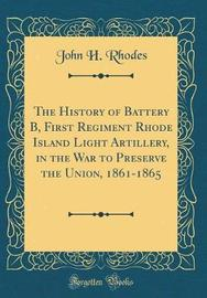 The History of Battery B, First Regiment Rhode Island Light Artillery, in the War to Preserve the Union, 1861-1865 (Classic Reprint) by John H Rhodes image
