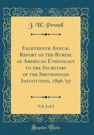 Eighteenth Annual Report of the Bureau of American Ethnology to the Secretary of the Smithsonian Institution, 1896-'97, Vol. 2 of 2 (Classic Reprint) by J.W. Powell image