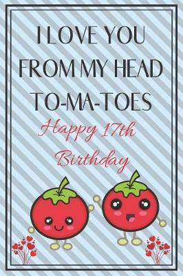 I Love You From My Head To-Ma-Toes Happy 17th Birthday by Eli Publishing image
