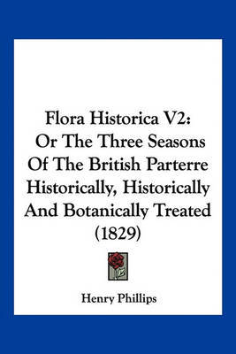 Flora Historica V2: Or the Three Seasons of the British Parterre Historically, Historically and Botanically Treated (1829) by Henry Phillips, JR. image