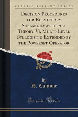 Decision Procedures for Elementary Sublanguages of Set Theory; VI; Multi-Level Syllogistic Extended by the Powerset Operator (Classic Reprint) by D Cantone