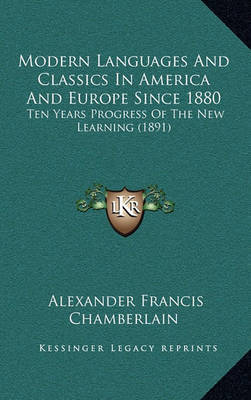 Modern Languages and Classics in America and Europe Since 1880: Ten Years Progress of the New Learning (1891) by Alexander Francis Chamberlain