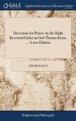 Directions for Prayer, by the Right Reverend Father in God Thomas Kenn, ... a New Edition by Thomas Ken